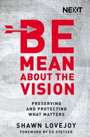Be Mean About the Vision - Preserving and Protecting What Matters ebook by Shawn Lovejoy,Ed Stetzer