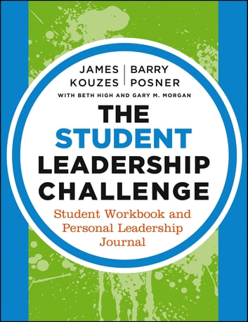 The Student Leadership Challenge - Student Workbook and Personal Leadership Journal ebook by James M. Kouzes,Barry Z. Posner,Beth High,Gary M. Morgan