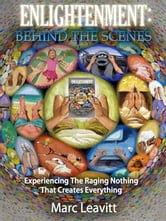 Enlightenment: Behind The Scenes - EXperiencing The Raging Nothing That Creates Everything ebook by Marc Leavitt