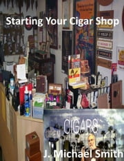 Starting Your Cigar Shop ebook by J. Michael Smith