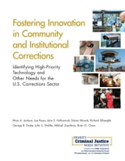 Fostering Innovation in Community and Institutional Corrections - Identifying High-Priority Technology and Other Needs for the U.S. Corrections Sector ebook by Brian A. Jackson,Joe Russo,John S. Hollywood,Dulani Woods,Richard Silberglitt,George B. Drake,John S. Shaffer,Mikhail Zaydman,Brian G. Chow