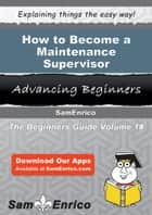 How to Become a Maintenance Supervisor ebook by Henry Tackett
