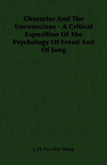Character And The Unconscious - A Critical Exposition Of The Psychology Of Freud And Of Jung ebook by J. H. Van Der Hoop