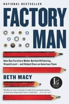 Factory Man - How One Furniture Maker Battled Offshoring, Stayed Local - and Helped Save an American Town ebook by Beth Macy