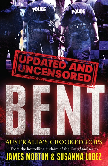 Bent Uncensored - Australia's Crooked Cops eBook by James Morton,Susanna Lobez