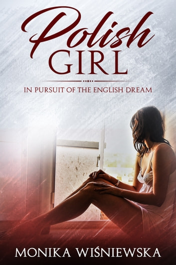 Polish Girl: In Pursuit Of The English Dream ebook by Monika Wisniewska