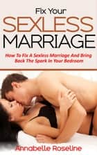 Fix Your Sexless Marriage - How To Fix A Sexless Marriage And Bring Back The Spark In Your Bedroom ebook by Amber Roseline