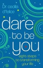 Dare To Be You - Eight Steps To Transforming Your Life ebook by Cecilia d'Felice