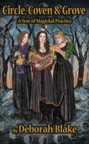 Circle, Coven, & Grove: A Year of Magickal Practice ebook by Deborah Blake