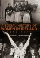 A Social History of Women in Ireland, 1870–1970 - An Exploration of the Changing Role and Status of Women in Irish Society ebook by Dr Rosemary Cullen Owens