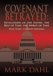 Covenant Betrayed: Revelations of the Sixties, the Best of Time; the Worst of Time - Book Three: Covenant Betrayed ebook by Mark Dahl