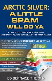 Arctic Silver A Little Spam Will Do YA - A case study on astroturfing,spam,fake on line reviews in the gaming PC after market ebook by Ed Bernaise