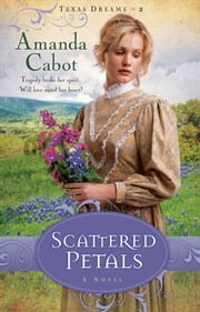 Scattered Petals (Texas Dreams Book #2) - A Novel ebook by Amanda Cabot