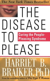 The Disease to Please: Curing the People-Pleasing Syndrome - Curing the People-Pleasing Syndrome ebook by Harriet Braiker