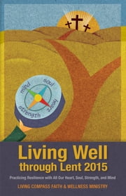 Living Well through Lent 2015 - Practicing Resilience with All Our Heart, Soul, Strength, and Mind ebook by Living Compass Faith & Wellness Ministry, The Most Rev. Dr. Katharine Jefferts Schori