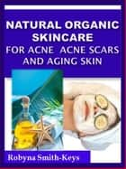 Natural Organic Skincare Recipes Acne Acne Scars & Aging Skin ebook by Robyna Smith-Keys