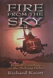 Fire from the Sky - Seawolf Gunships in the Mekong Delta ebook by Richard C. Knott