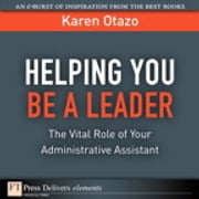 Helping You Be a Leader - The Vital Role of Your Administrative Assistant ebook by Karen Otazo