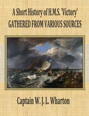 A Short History of H.M.S. 'Victory' ebook by Captain W. J. L. Wharton