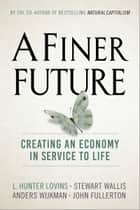 A Finer Future - Creating an Economy in Service to Life ebook by L. Hunter Lovins, Stewart Wallis, Anders Wijkman,...