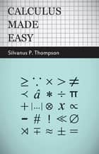 Calculus Made Easy - Being a Very-Simplest Introduction to Those Beautiful Methods of Reckoning Which are Generally Called by the Terrifying Names of the Differential Calculus and the Integral Calculus eBook by Silvanus Phillips Thompson
