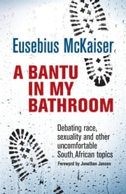 A Bantu in My Bathroom - Debating Race, Sexuality and Other Uncomfortable South African Topics ebook by Eusebius McKaiser