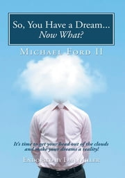 So, You Have a Dream...Now What? - It's time to get your head out of the clouds and make your dreams a reality! ebook by Michael Ford II