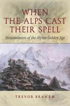 When the Alps Cast Their Spell - Mountaineers of the Alpine Golden Age ebook by Trevor Braham