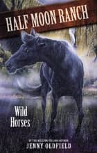 Horses of Half Moon Ranch: Wild Horses - Book 1 ebook by Jenny Oldfield