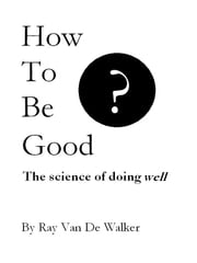 How to be Good: The Science of Doing Well ebook by Ray Van De Walker