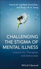 Challenging the Stigma of Mental Illness - Lessons for Therapists and Advocates ebook by Patrick W. Corrigan, David Roe, Hector W. H. Tsang
