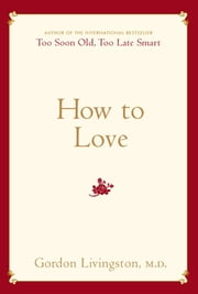 How to Love - Choosing Well at Every Stage of Life ebook by M.D. Gordon Livingston