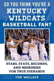 So You Think You're a Kentucky Wildcats Basketball Fan? - Stars, Stats, Records, and Memories for True Diehards ebook by Tom Wallace