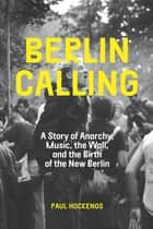 Berlin Calling - A Story of Anarchy, Music, The Wall, and the Birth of the New Berlin ebook by