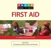 Knack First Aid - A Complete Illustrated Guide ebook by Buck Tilton,Eli Burakian,Stephen Gorman