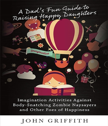 A Dad's Fun Guide to Raising Happy Daughters - Imagination Activities Against 