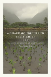 A Shark Going Inland Is My Chief - The Island Civilization of Ancient Hawai'i ebook by Patrick Vinton Kirch