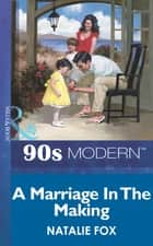 A Marriage In The Making (Mills & Boon Vintage 90s Modern) ebook by Natalie Fox
