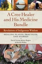 A Cree Healer and His Medicine Bundle - Revelations of Indigenous Wisdom--Healing Plants, Practices, and Stories ebook by Russell Willier, David Young, Robert Rogers