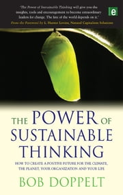 "The Power of Sustainable Thinking - ""How to Create a Positive Future for the Climate, the Planet, Your Organization and Your Life"" ebook by Bob Doppelt"