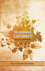 Dhyanmulam Gurumurti - His Form I will Meditate ebook by Pujya Gurudevshri Rakeshbhai