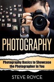 Photography Basics to Showcase the Photographer in You ebook by Steve Royce