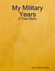My Military Years: A True Story ebook by David William Feeney
