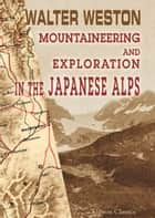 Mountaineering and Exploration in the Japanese Alps ebook by Walter Weston
