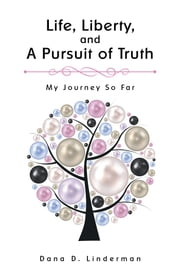 Life, Liberty, and a Pursuit of Truth - My Journey so Far ebook by Dana D. Linderman