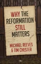 Why the Reformation Still Matters ebook by Michael Reeves