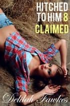Hitched to Him, Part 8: Claimed ebook by Delilah Fawkes