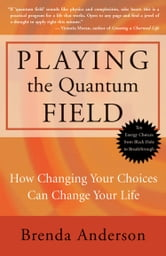 Playing the Quantum Field - How Changing Your Choices Can Change Your Life ebook by Brenda Anderson