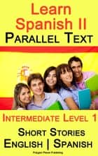 Learn Spanish II - Parallel Text - Intermediate Level 1 - Short Stories (English - Spanish) ebook by Polyglot Planet Publishing