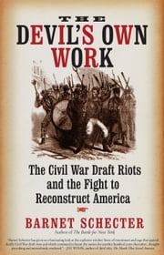 The Devil's Own Work - The Civil War Draft Riots and the Fight to Reconstruct America ebook by Barnet Schecter